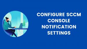 Configure SCCM Console Notification Settings